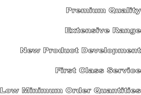 Premium Quality Extensive Range New Product Development First Class Service Low Minimum Order Quantities
